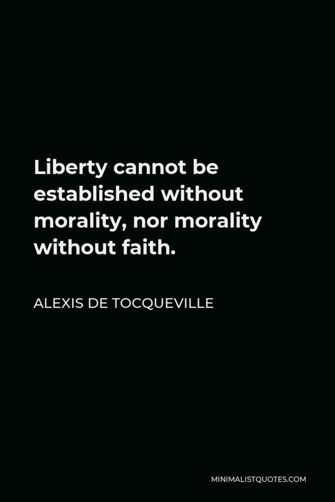 Alexis de Tocqueville Quote - Liberty cannot be established without morality, nor morality without faith.