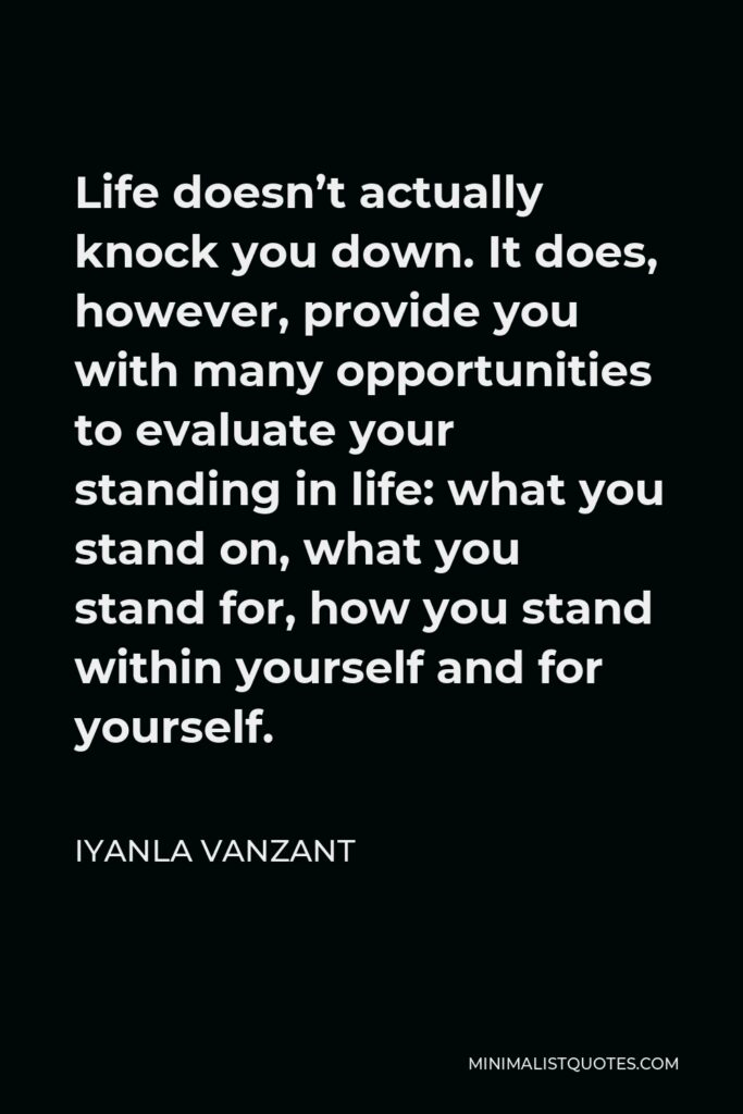 Iyanla Vanzant Quote - Life doesn't actually knock you down. It does, however, provide you with many opportunities to evaluate your standing in life: what you stand on, what you stand for, how you stand within yourself and for yourself.