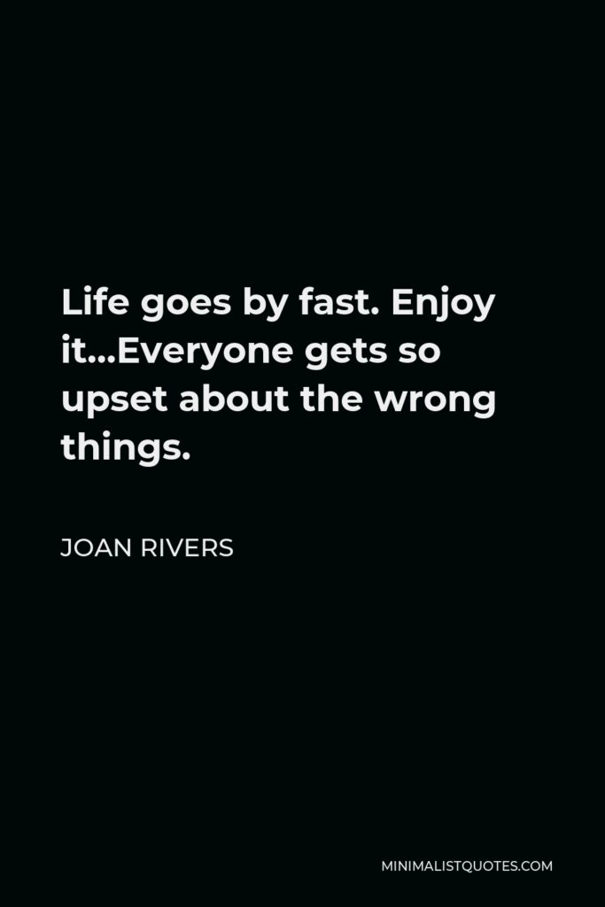 Joan Rivers Quote - Life goes by fast. Enjoy it…Everyone gets so upset about the wrong things.