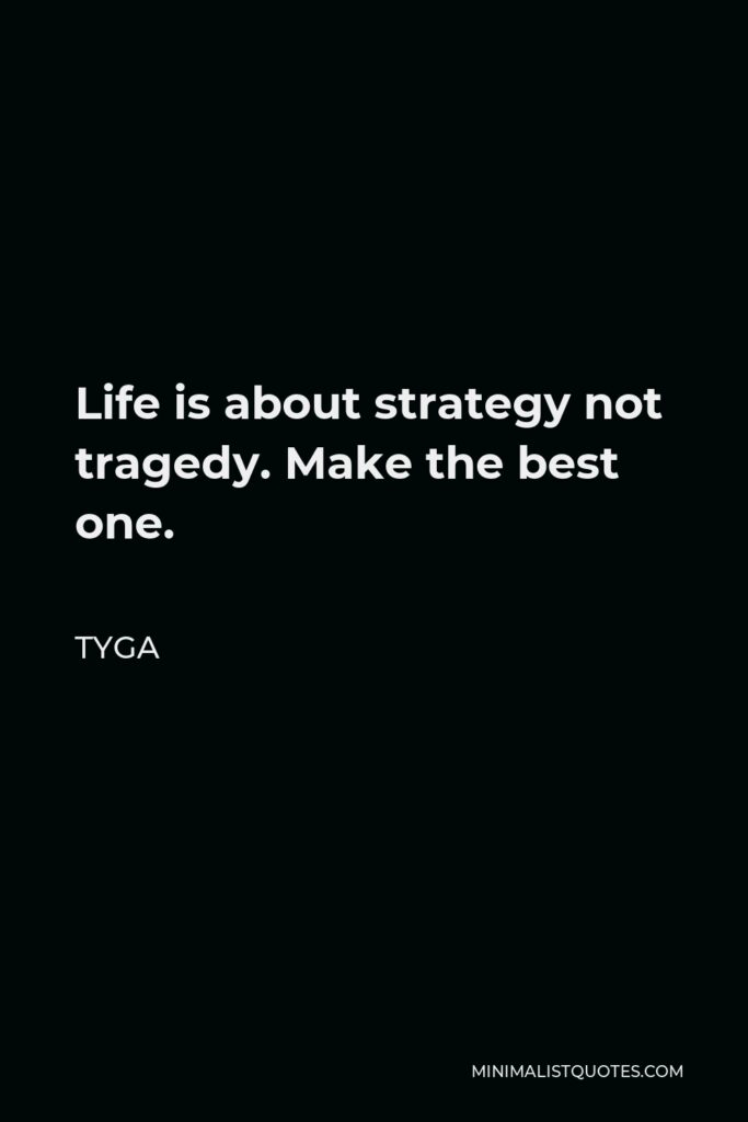Tyga Quote - Life is about strategy not tragedy. Make the best one.