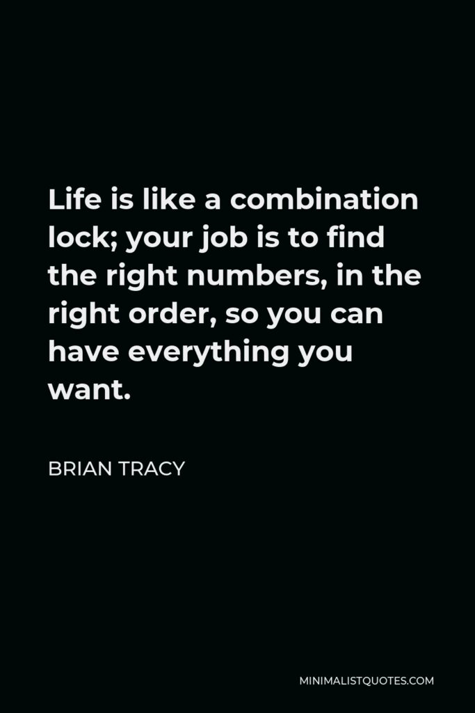 Brian Tracy Quote - Life is like a combination lock; your job is to find the right numbers, in the right order, so you can have everything you want.