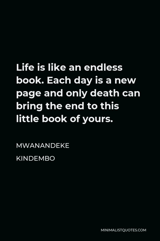 Mwanandeke Kindembo Quote - Life is like an endless book. Each day is a new page and only death can bring the end to this little book of yours.