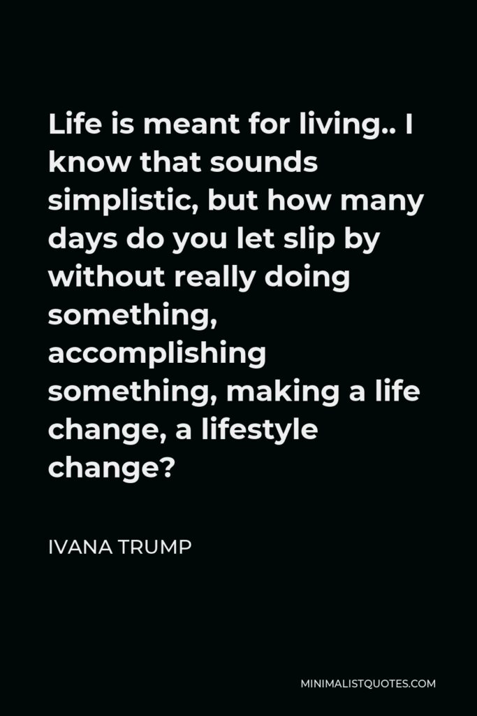 Ivana Trump Quote - Life is meant for living.. I know that sounds simplistic, but how many days do you let slip by without really doing something, accomplishing something, making a life change, a lifestyle change?