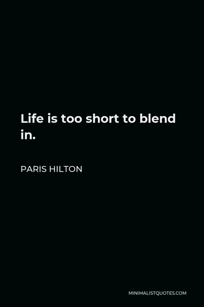 Paris Hilton Quote - Life is too short to blend in.