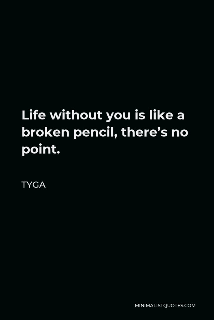 Tyga Quote - Life without you is like a broken pencil, there's no point.
