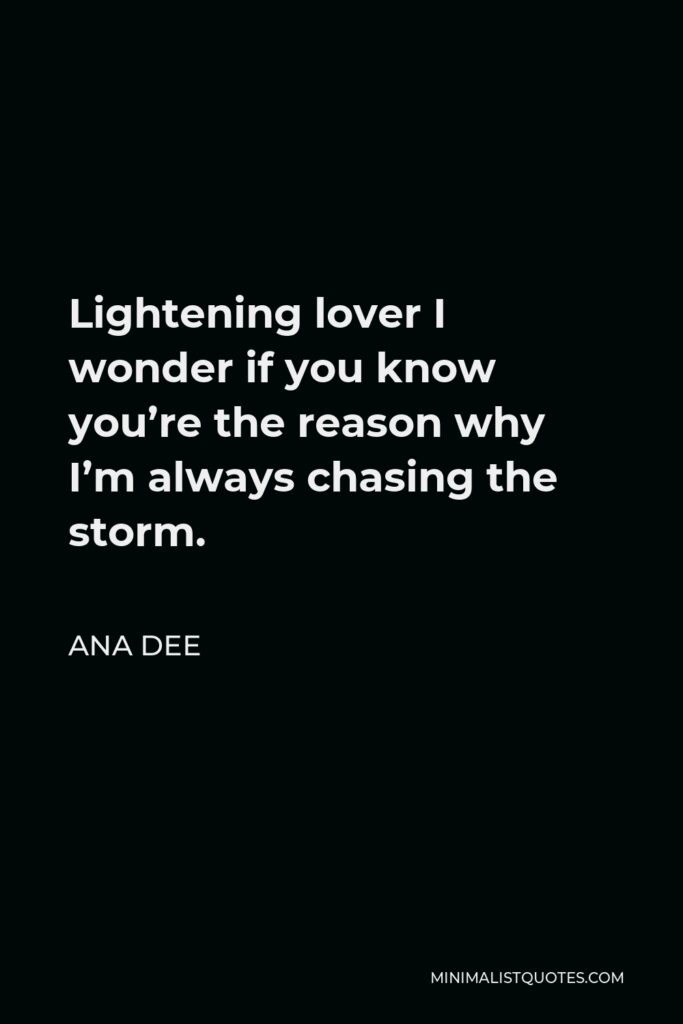 Ana Dee Quote - Lightening lover I wonder if you know you're the reason why I'm always chasing the storm.