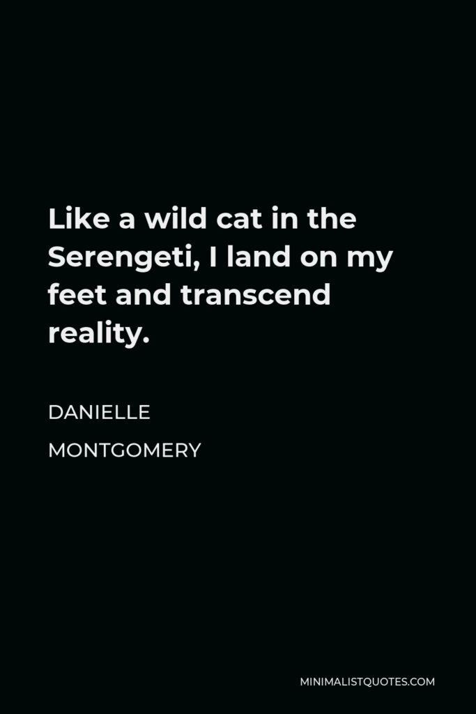 Danielle Montgomery Quote - Like a wild cat in the Serengeti, I land on my feet and transcend reality.