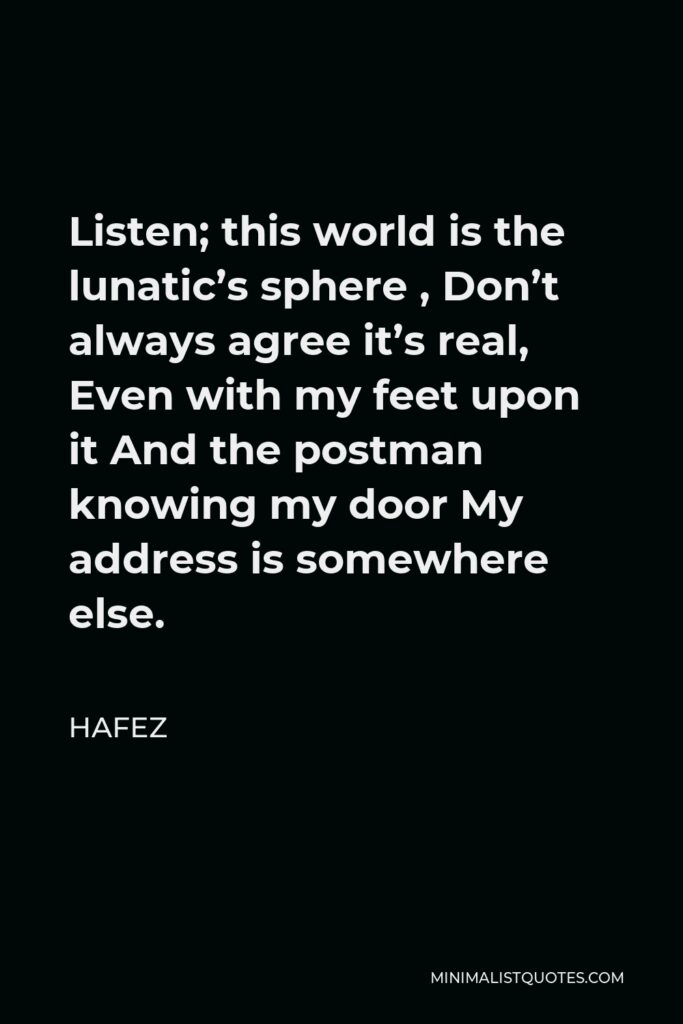 Hafez Quote - Listen; this world is the lunatic's sphere , Don't always agree it's real, Even with my feet upon it And the postman knowing my door My address is somewhere else.