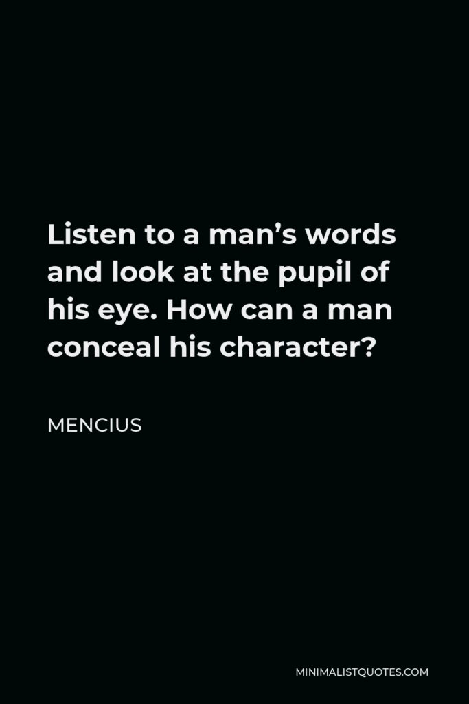Mencius Quote - Listen to a man's words and look at the pupil of his eye. How can a man conceal his character?