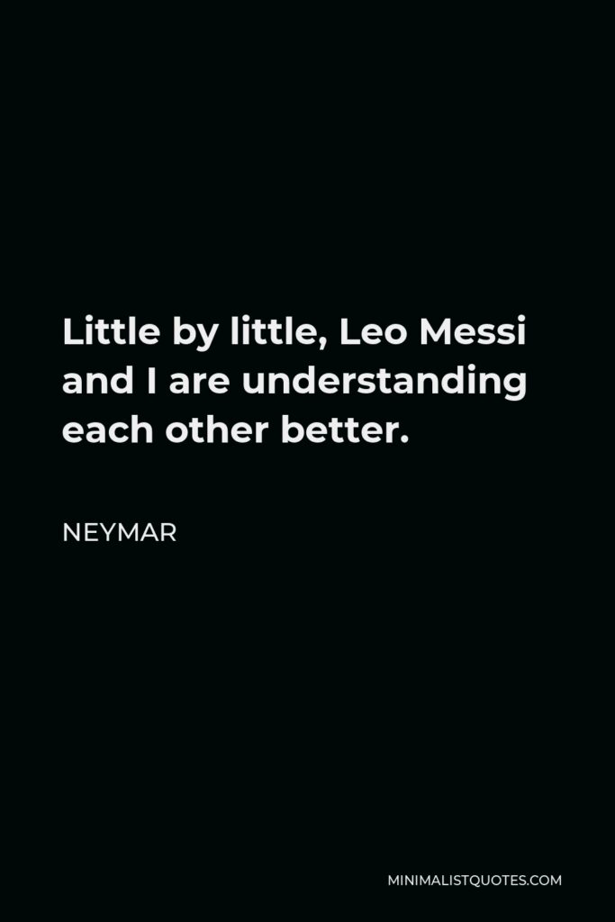 Neymar Quote - Little by little, Leo Messi and I are understanding each other better.