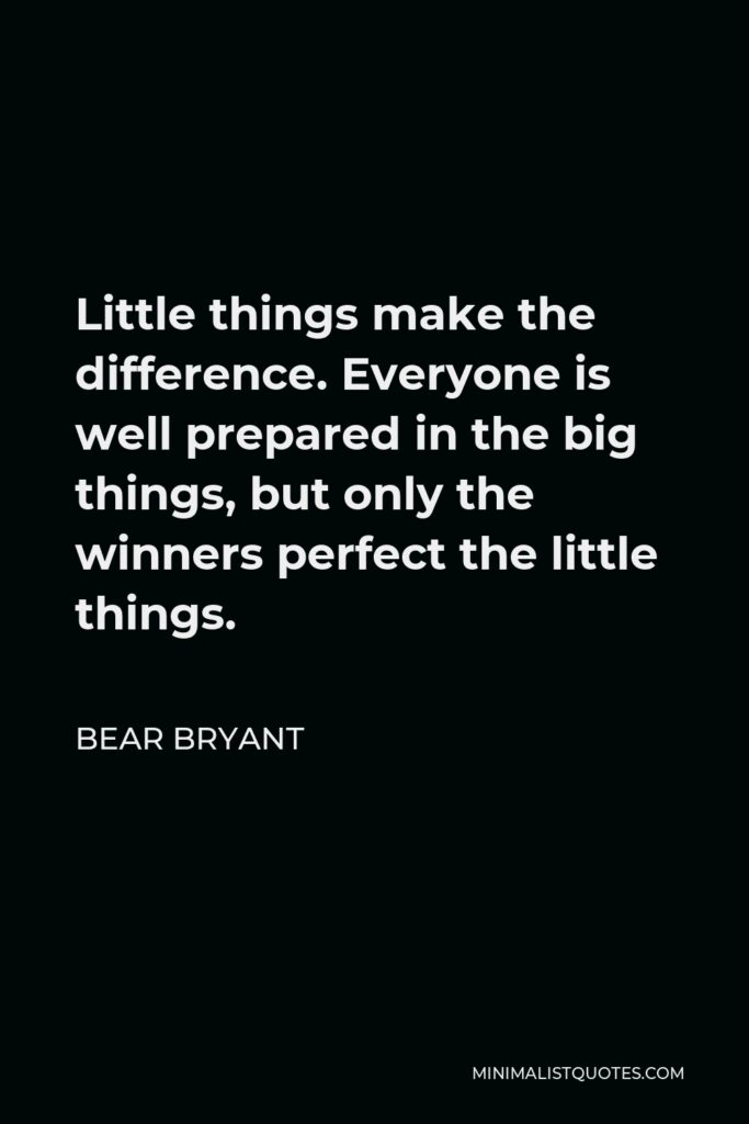 Bear Bryant Quote - Little things make the difference. Everyone is well prepared in the big things, but only the winners perfect the little things.
