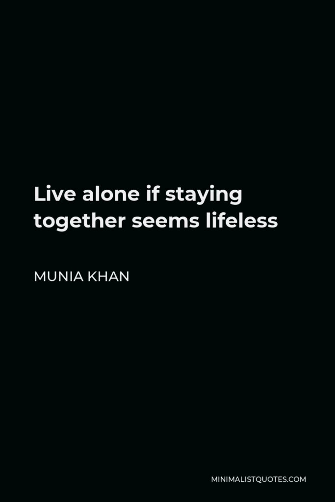 Munia Khan Quote - Live alone if staying together seems lifeless