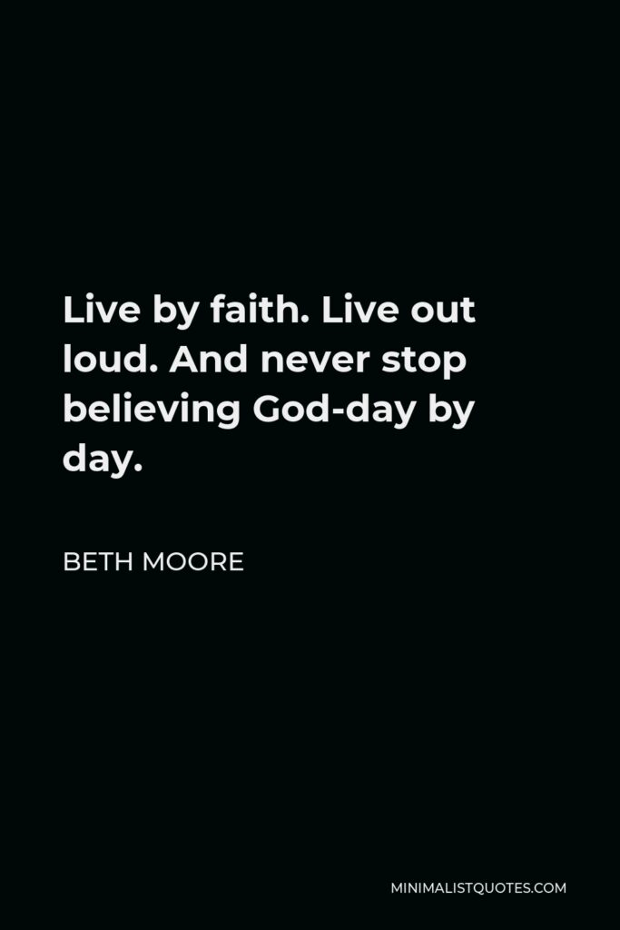 Beth Moore Quote - Live by faith. Live out loud. And never stop believing God-day by day.