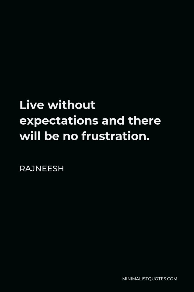 Rajneesh Quote - Live without expectations and there will be no frustration.