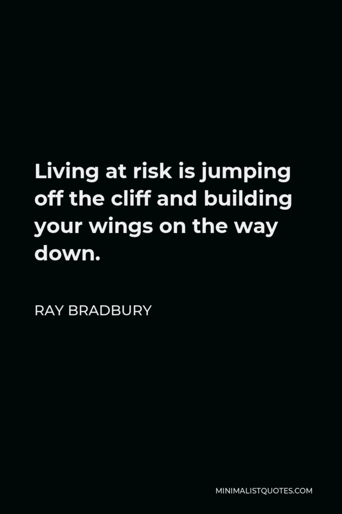 Ray Bradbury Quote - Living at risk is jumping off the cliff and building your wings on the way down.