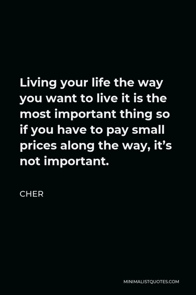 Cher Quote - Living your life the way you want to live it is the most important thing so if you have to pay small prices along the way, it's not important.