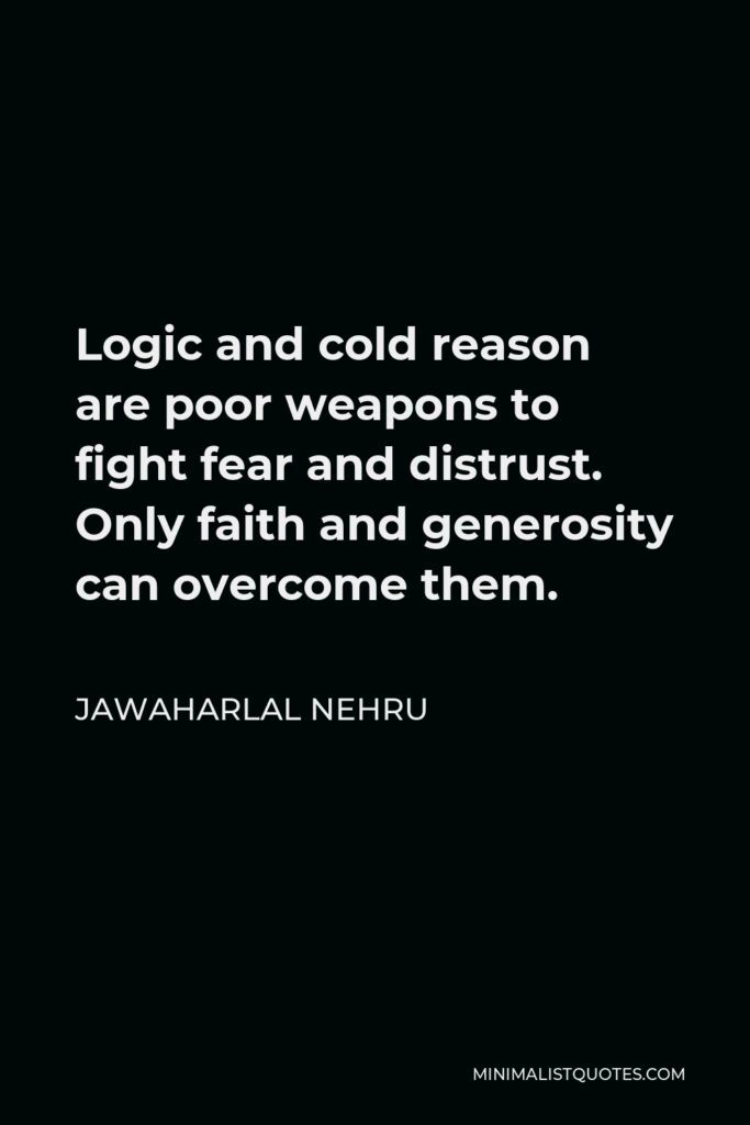 Jawaharlal Nehru Quote - Logic and cold reason are poor weapons to fight fear and distrust. Only faith and generosity can overcome them.