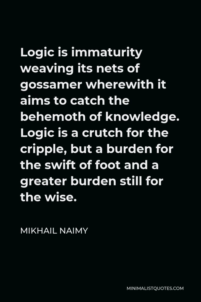 Mikhail Naimy Quote - Logic is immaturity weaving its nets of gossamer wherewith it aims to catch the behemoth of knowledge. Logic is a crutch for the cripple, but a burden for the swift of foot and a greater burden still for the wise.