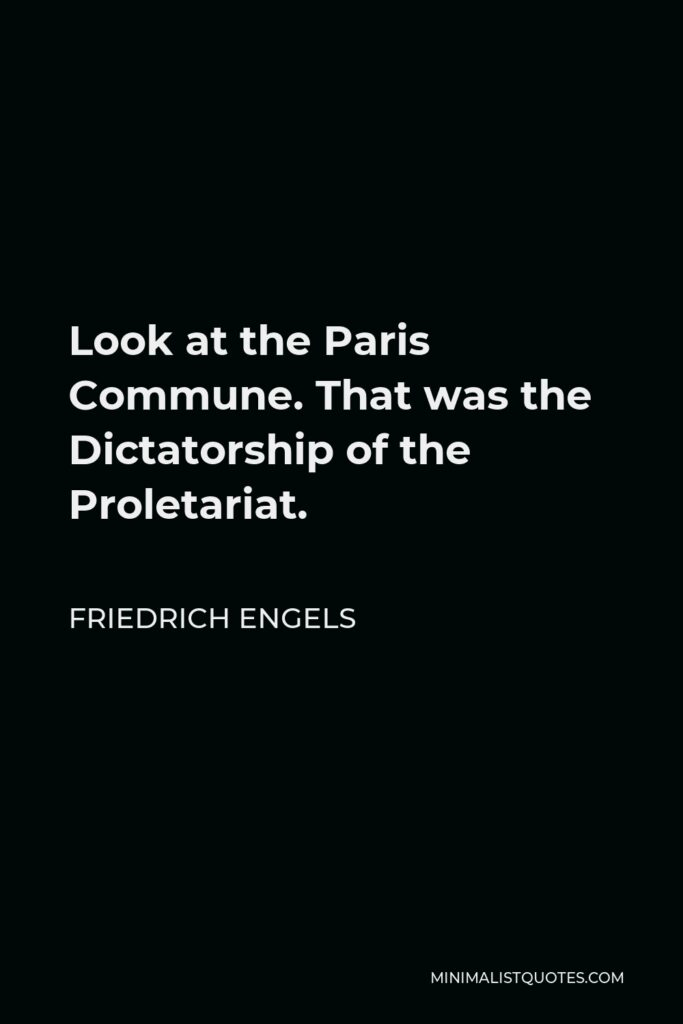 Friedrich Engels Quote - Look at the Paris Commune. That was the Dictatorship of the Proletariat.