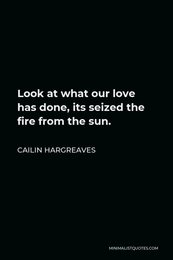 Cailin Hargreaves Quote - Look at what our love has done, its seized the fire from the sun.