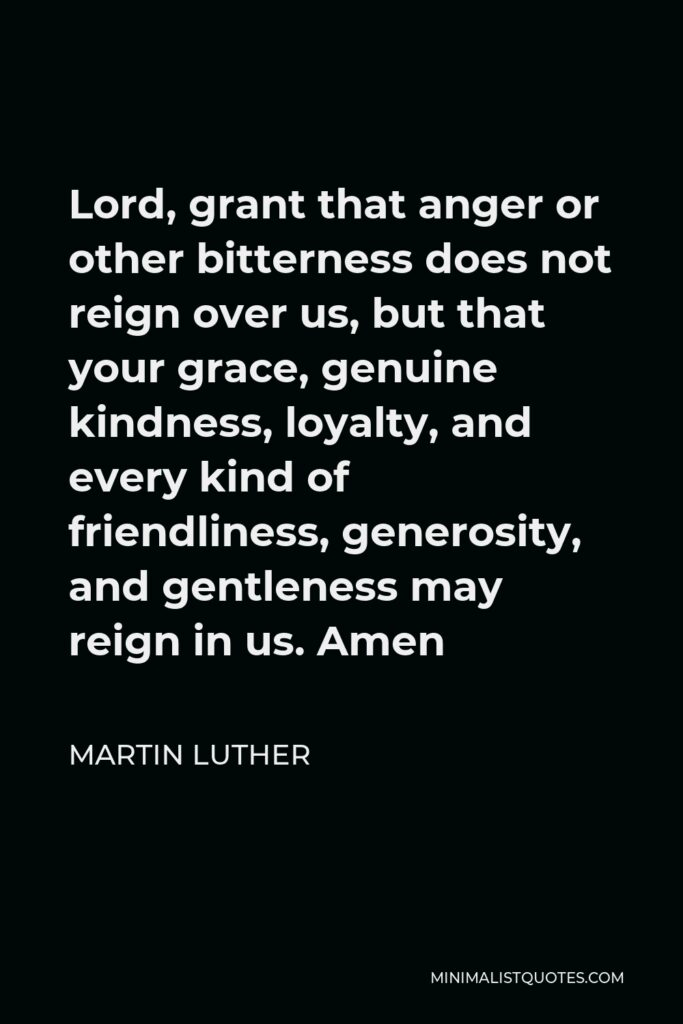 Martin Luther Quote - Lord, grant that anger or other bitterness does not reign over us, but that your grace, genuine kindness, loyalty, and every kind of friendliness, generosity, and gentleness may reign in us. Amen