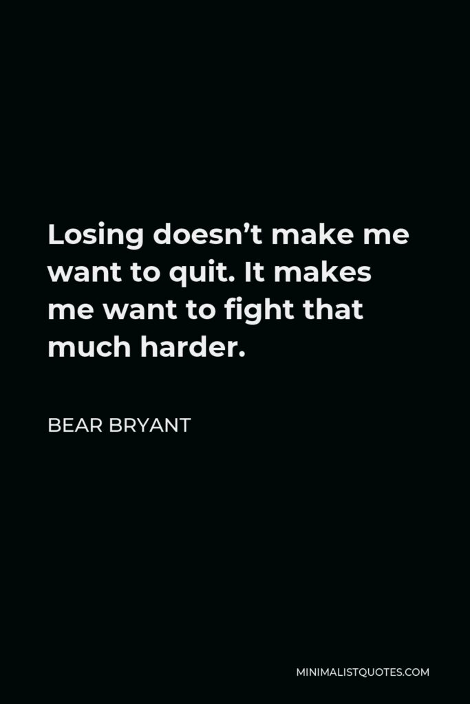 Bear Bryant Quote - Losing doesn't make me want to quit. It makes me want to fight that much harder.