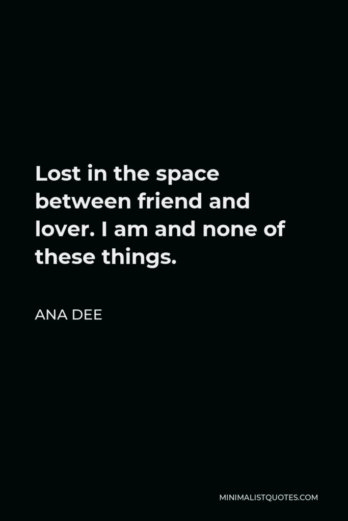 Ana Dee Quote - Lost in the space between friend and lover. I am and none of these things.