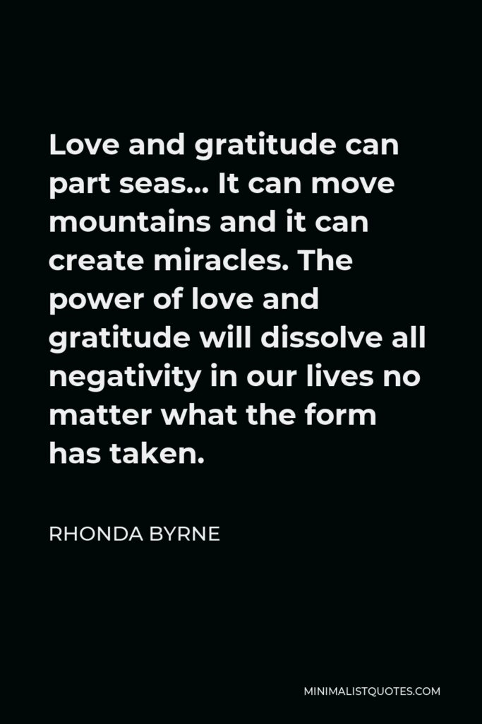 Rhonda Byrne Quote - Love and gratitude can part seas… It can move mountains and it can create miracles. The power of love and gratitude will dissolve all negativity in our lives no matter what the form has taken.