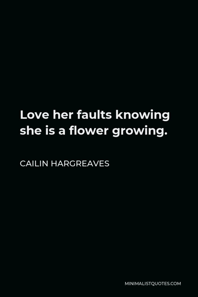Cailin Hargreaves Quote - Love her faults knowing she is a flower growing.