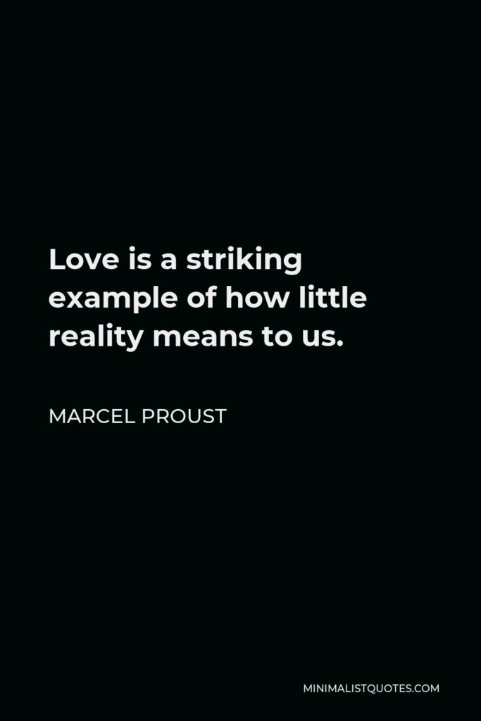 Marcel Proust Quote - Love is a striking example of how little reality means to us.