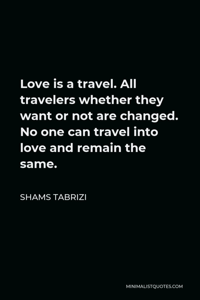 Shams Tabrizi Quote - Love is a travel. All travelers whether they want or not are changed. No one can travel into love and remain the same.
