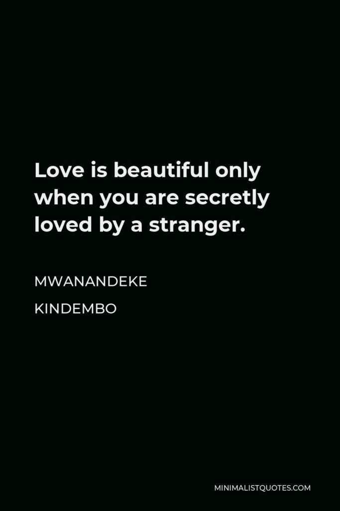 Mwanandeke Kindembo Quote - Love is beautiful only when you are secretly loved by a stranger.