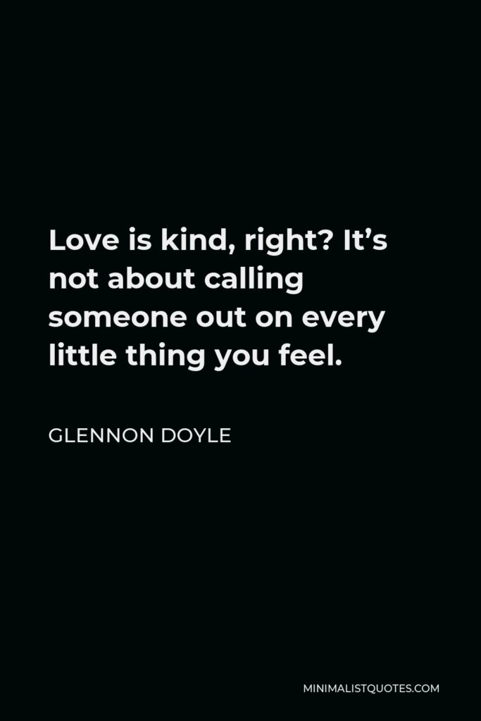 Glennon Doyle Quote - Love is kind, right? It's not about calling someone out on every little thing you feel.