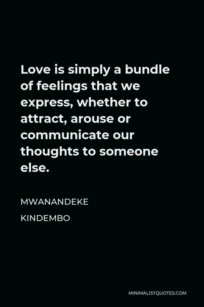 Mwanandeke Kindembo Quote - Love is simply a bundle of feelings that we express, whether to attract, arouse or communicate our thoughts to someone else.