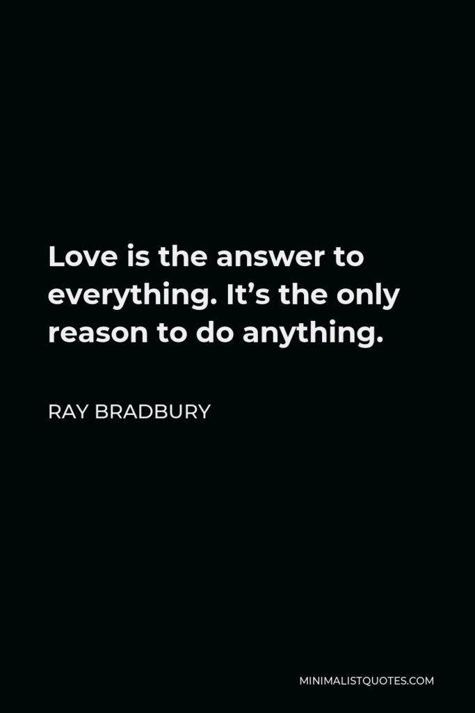 Ray Bradbury Quote - Love is the answer to everything. It's the only reason to do anything.