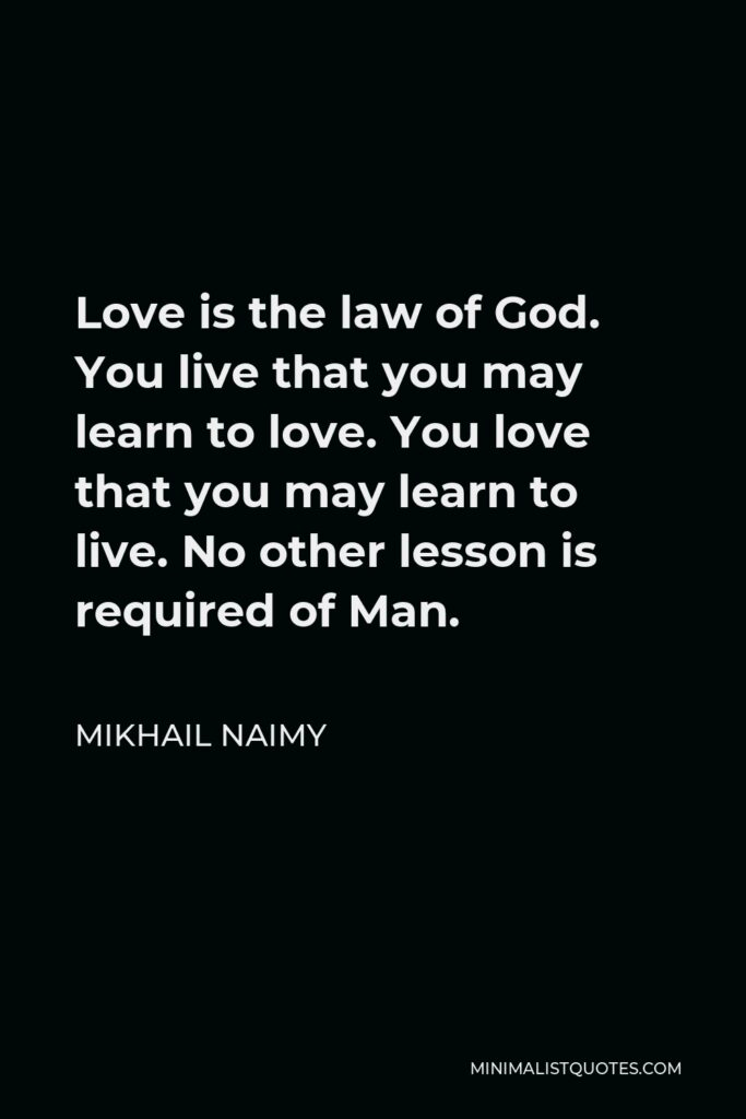 Mikhail Naimy Quote - Love is the law of God. You live that you may learn to love. You love that you may learn to live. No other lesson is required of Man.
