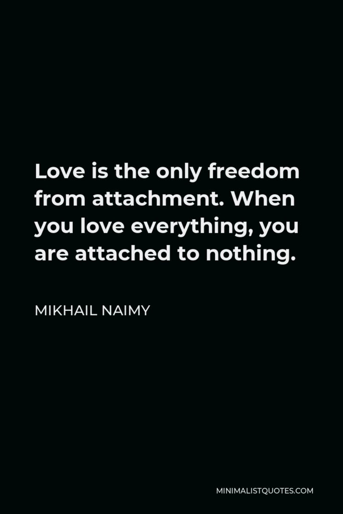 Mikhail Naimy Quote - Love is the only freedom from attachment. When you love everything, you are attached to nothing.