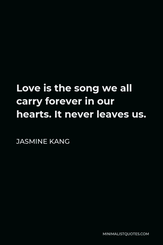 Jasmine Kang Quote - Love is the song we all carry forever in our hearts. It never leaves us.