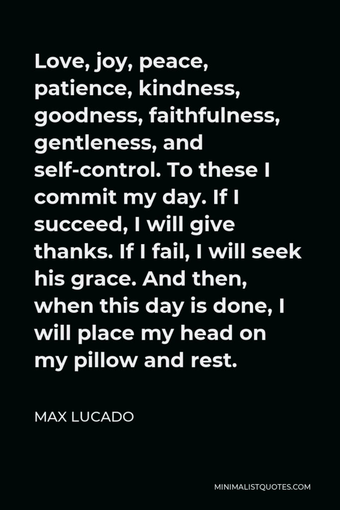 Max Lucado Quote - Love, joy, peace, patience, kindness, goodness, faithfulness, gentleness, and self-control. To these I commit my day.