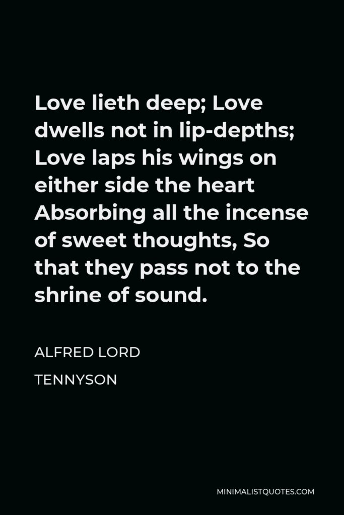 Alfred Lord Tennyson Quote - Love lieth deep; Love dwells not in lip-depths; Love laps his wings on either side the heart Absorbing all the incense of sweet thoughts, So that they pass not to the shrine of sound.