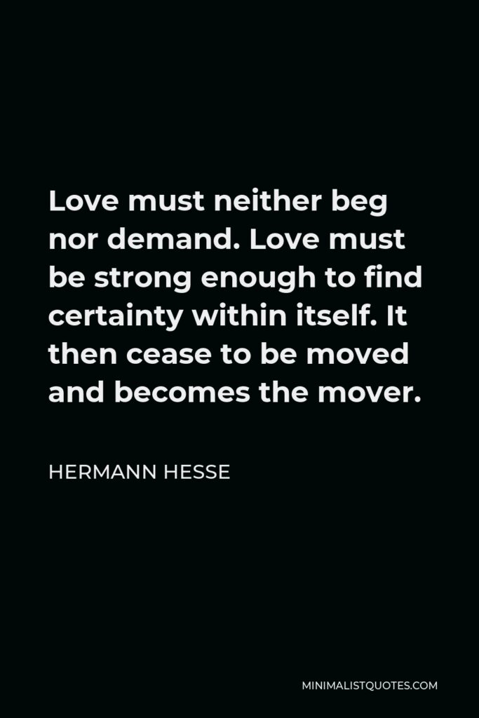 Hermann Hesse Quote - Love must neither beg nor demand. Love must be strong enough to find certainty within itself. It then cease to be moved and becomes the mover.