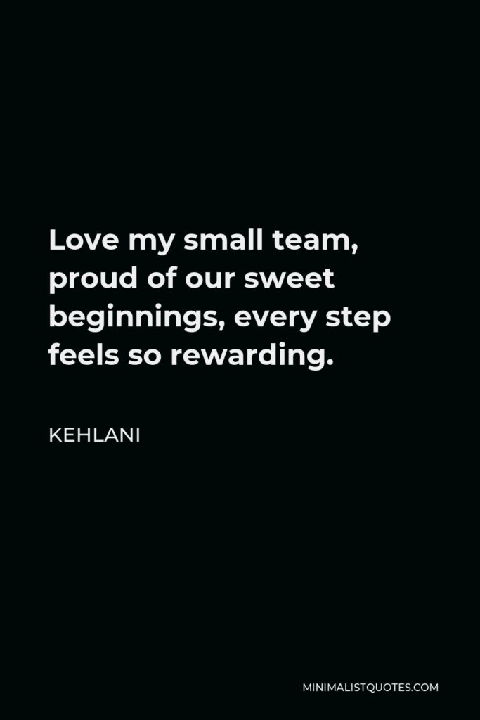 Kehlani Quote - Love my small team, proud of our sweet beginnings, every step feels so rewarding.