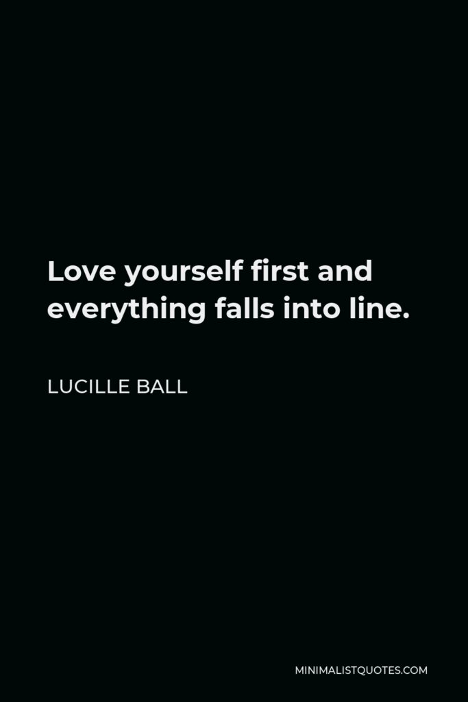 Lucille Ball Quote - Love yourself first and everything falls into line.