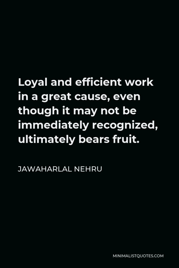 Jawaharlal Nehru Quote - Loyal and efficient work in a great cause, even though it may not be immediately recognized, ultimately bears fruit.