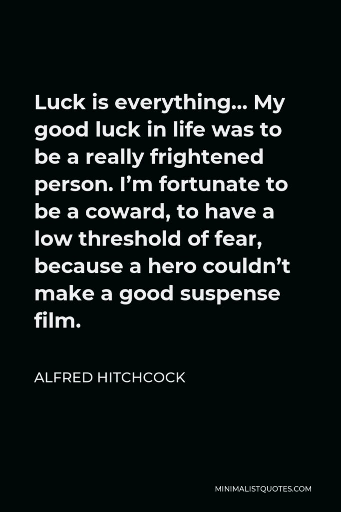 Alfred Hitchcock Quote - Luck is everything… My good luck in life was to be a really frightened person. I'm fortunate to be a coward, to have a low threshold of fear, because a hero couldn't make a good suspense film.