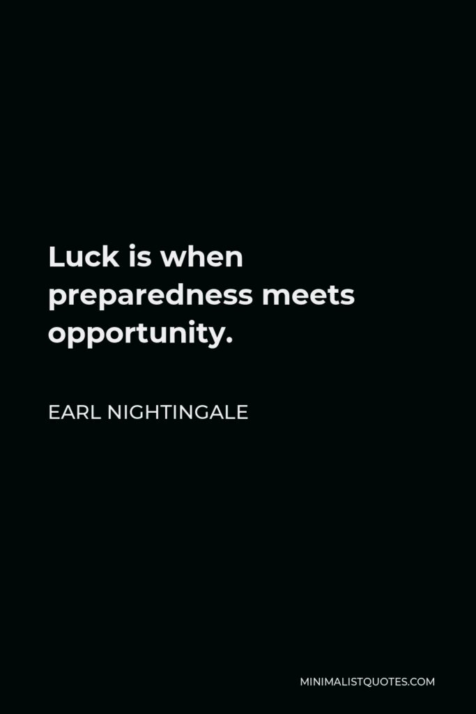 Earl Nightingale Quote - Luck is when preparedness meets opportunity.