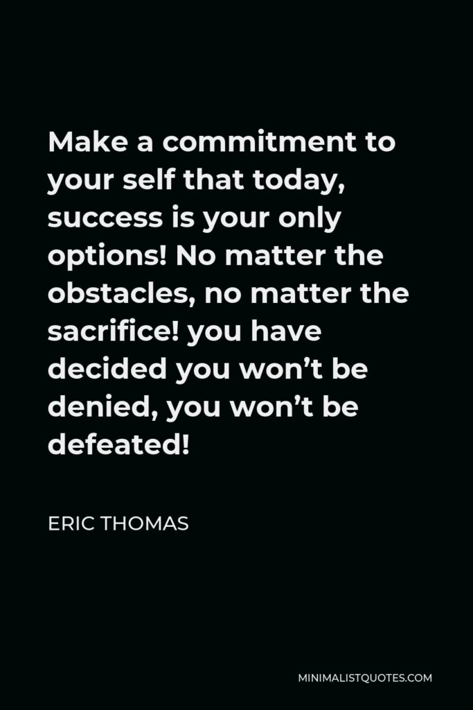 Eric Thomas Quote - Make a commitment to your self that today, success is your only options! No matter the obstacles, no matter the sacrifice! you have decided you won't be denied, you won't be defeated!