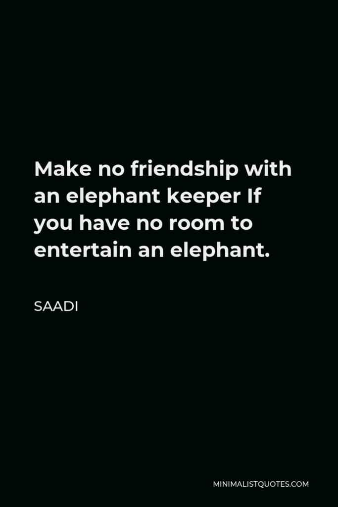 Saadi Quote - Make no friendship with an elephant keeper If you have no room to entertain an elephant.