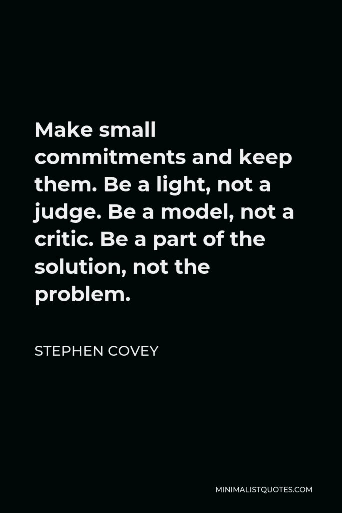 Stephen Covey Quote - Make small commitments and keep them. Be a light, not a judge. Be a model, not a critic. Be a part of the solution, not the problem.