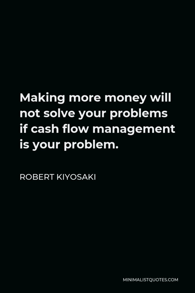 Robert Kiyosaki Quote - Making more money will not solve your problems if cash flow management is your problem.